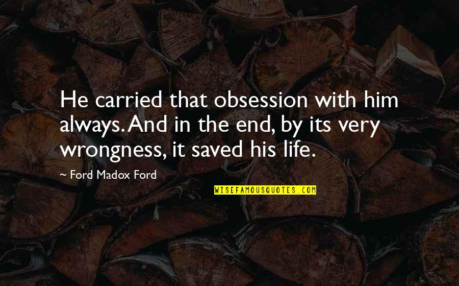 Saved Life Quotes By Ford Madox Ford: He carried that obsession with him always. And
