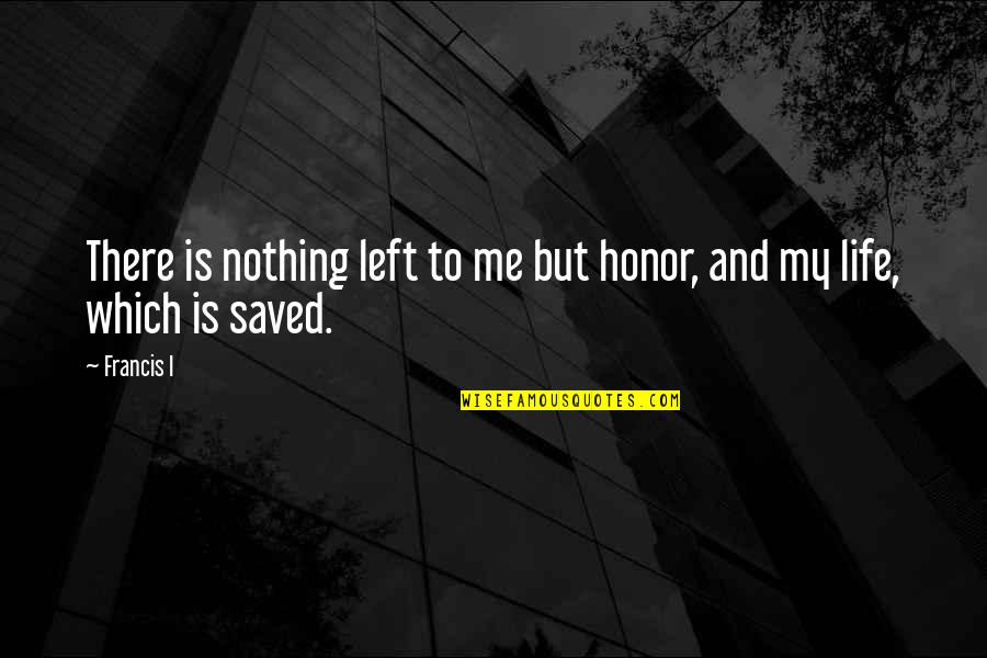 Saved Life Quotes By Francis I: There is nothing left to me but honor,