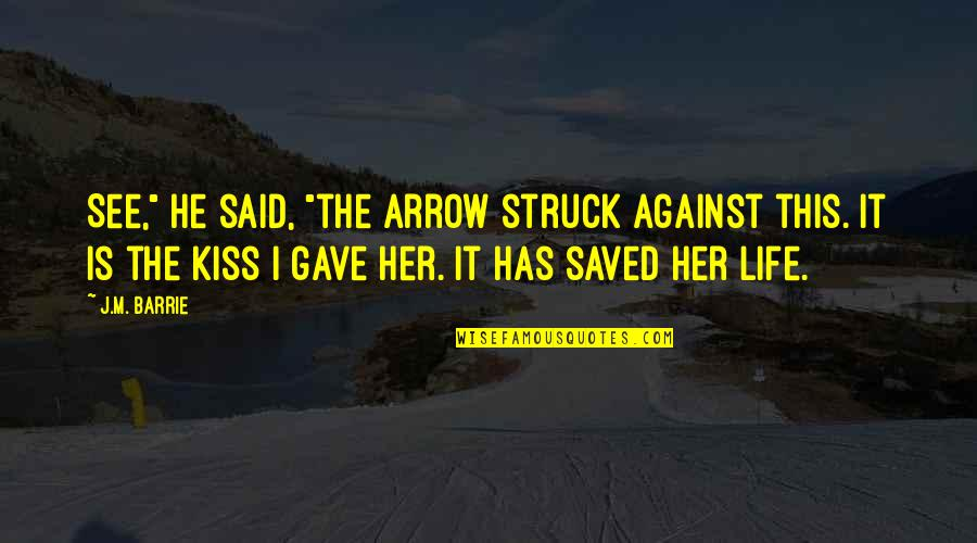"""Saved Life Quotes By J.M. Barrie: See,"""" he said, """"the arrow struck against this."""