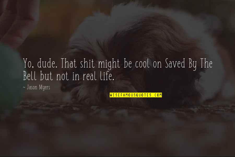 Saved Life Quotes By Jason Myers: Yo, dude. That shit might be cool on