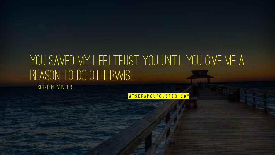 Saved Life Quotes By Kristen Painter: You saved my life.I trust you until you