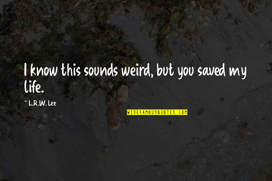 Saved Life Quotes By L.R.W. Lee: I know this sounds weird, but you saved