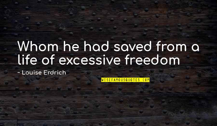 Saved Life Quotes By Louise Erdrich: Whom he had saved from a life of