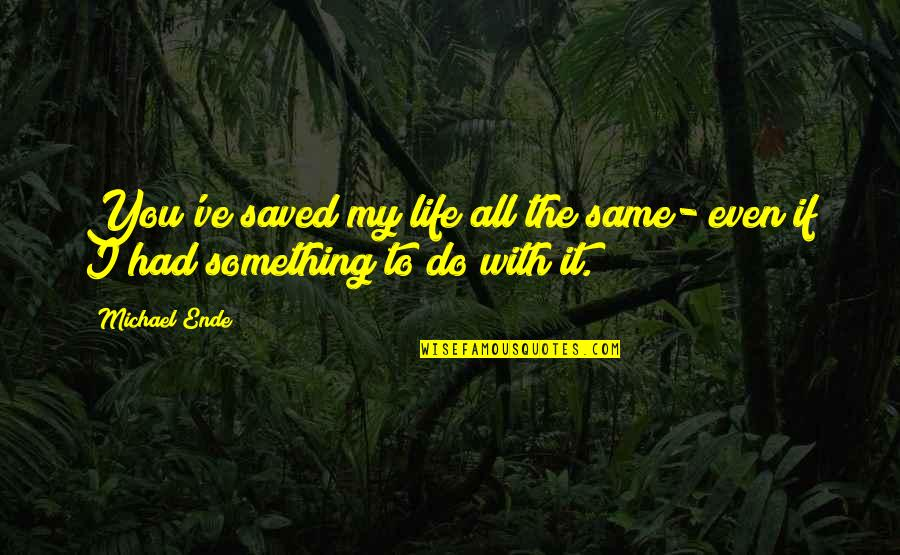 Saved Life Quotes By Michael Ende: You've saved my life all the same- even