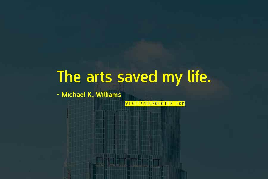 Saved Life Quotes By Michael K. Williams: The arts saved my life.