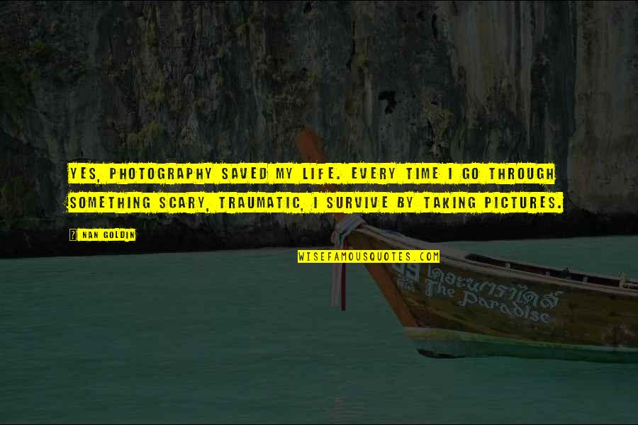 Saved Life Quotes By Nan Goldin: Yes, photography saved my life. Every time I