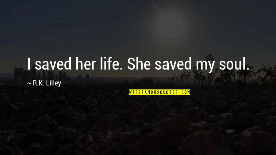 Saved Life Quotes By R.K. Lilley: I saved her life. She saved my soul.