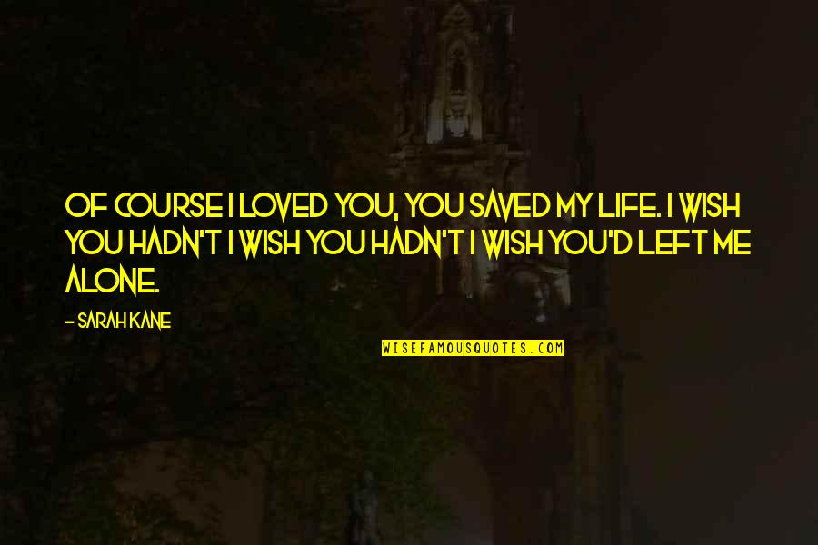 Saved Life Quotes By Sarah Kane: Of course I loved you, you saved my