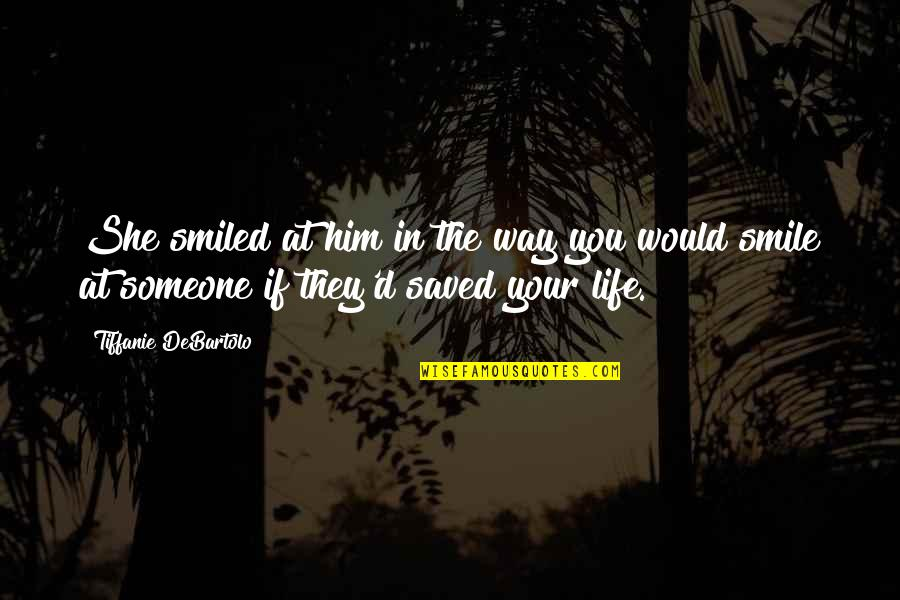 Saved Life Quotes By Tiffanie DeBartolo: She smiled at him in the way you