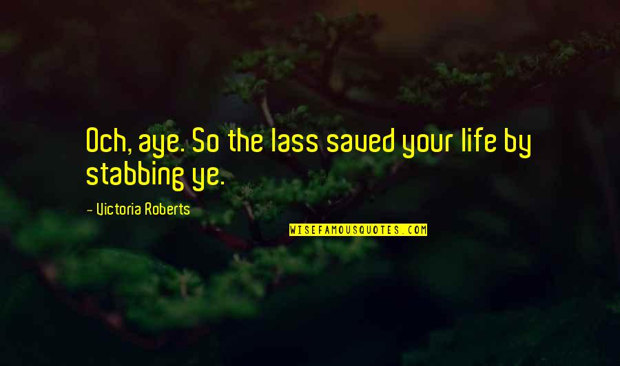 Saved Life Quotes By Victoria Roberts: Och, aye. So the lass saved your life