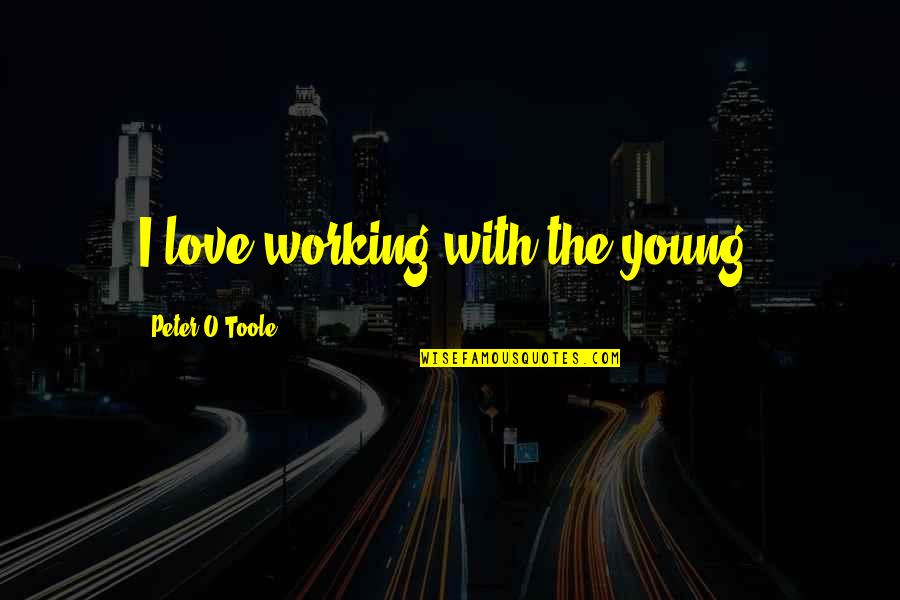 Saving Money For Retirement Quotes By Peter O'Toole: I love working with the young.