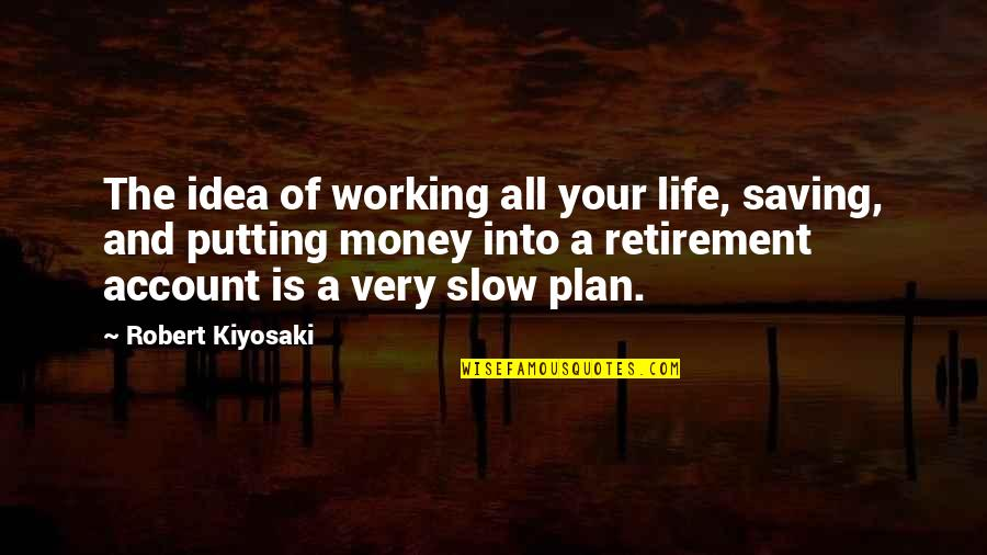 Saving Money For Retirement Quotes By Robert Kiyosaki: The idea of working all your life, saving,