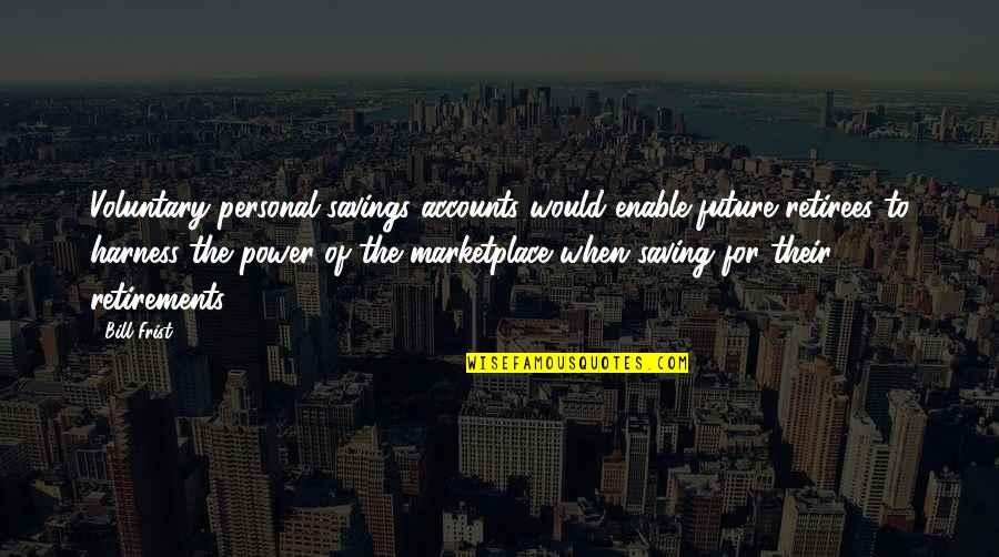 Savings Accounts Quotes By Bill Frist: Voluntary personal savings accounts would enable future retirees