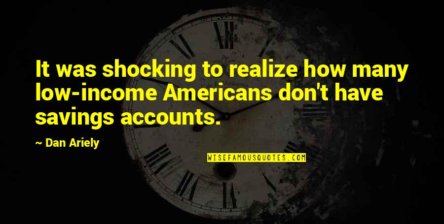 Savings Accounts Quotes By Dan Ariely: It was shocking to realize how many low-income