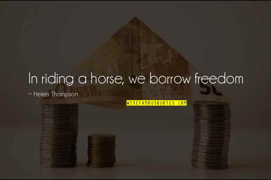 Savoring Life Quotes By Helen Thompson: In riding a horse, we borrow freedom