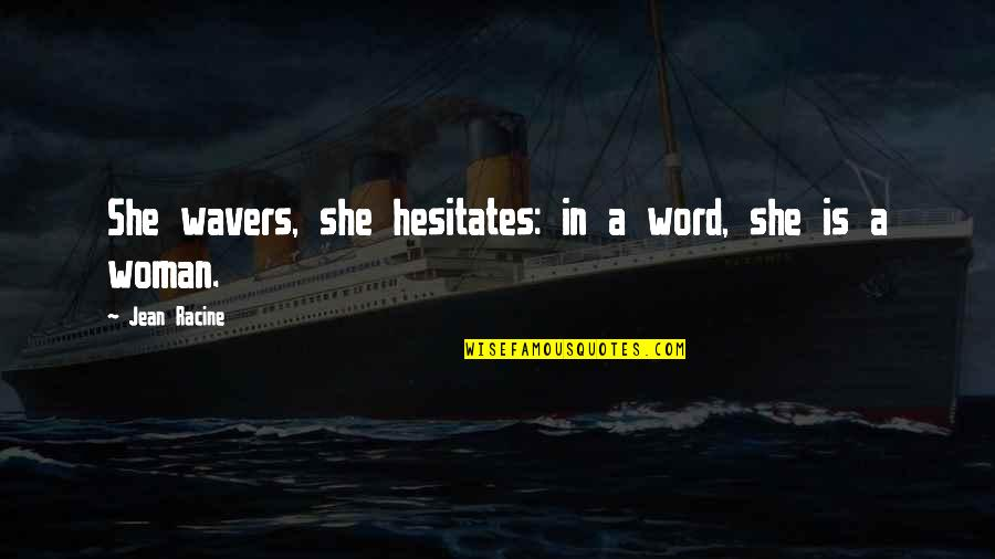 Sawan Somwar Quotes By Jean Racine: She wavers, she hesitates: in a word, she