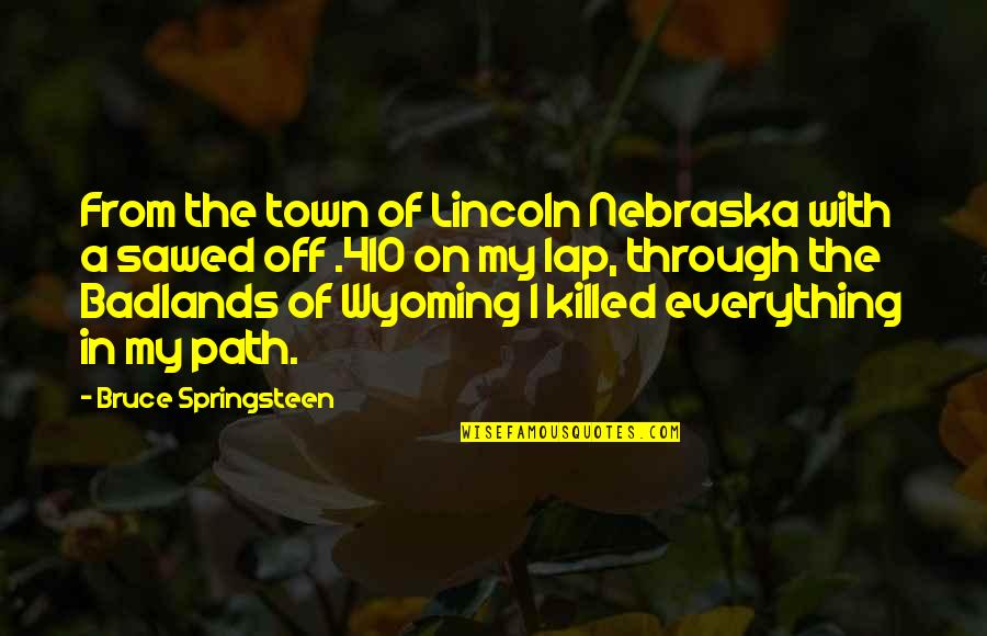 Sawed Quotes By Bruce Springsteen: From the town of Lincoln Nebraska with a