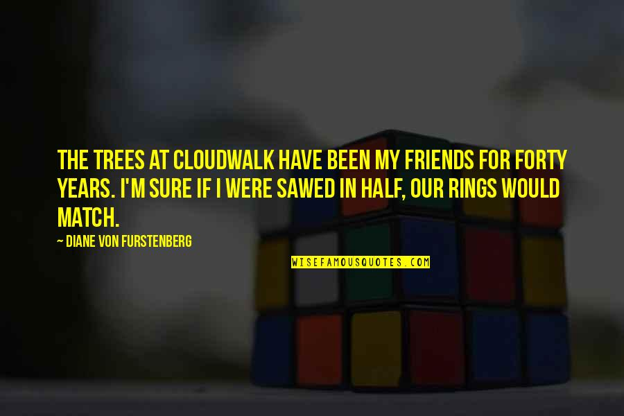 Sawed Quotes By Diane Von Furstenberg: The trees at Cloudwalk have been my friends