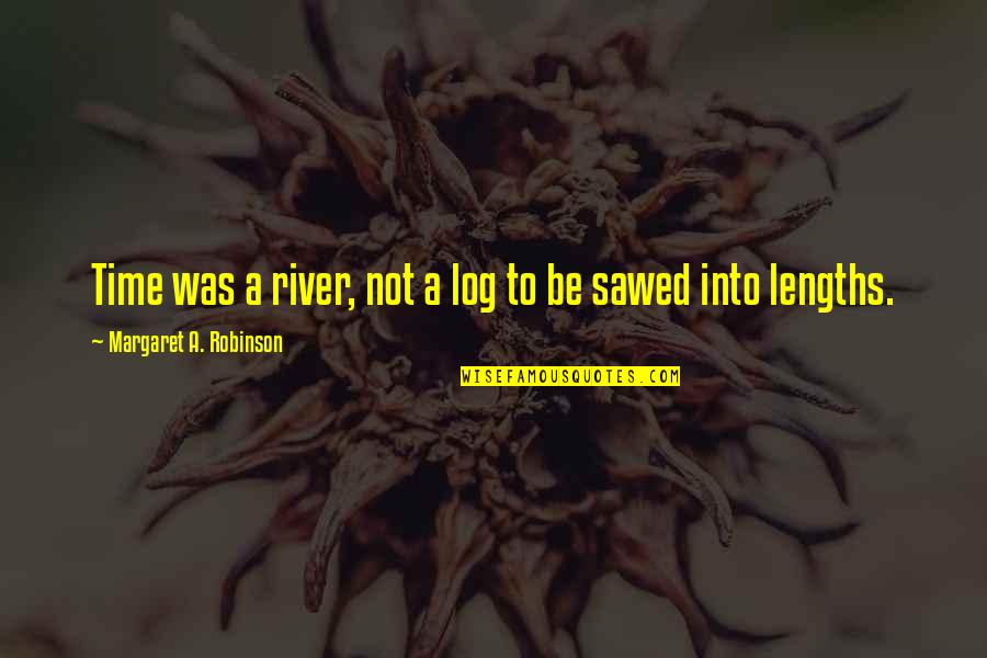 Sawed Quotes By Margaret A. Robinson: Time was a river, not a log to