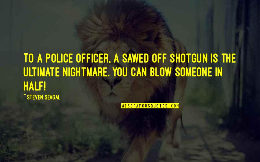 Sawed Quotes By Steven Seagal: To a police officer, a sawed off shotgun
