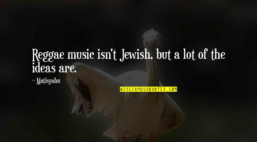 Sawney Webb Quotes By Matisyahu: Reggae music isn't Jewish, but a lot of