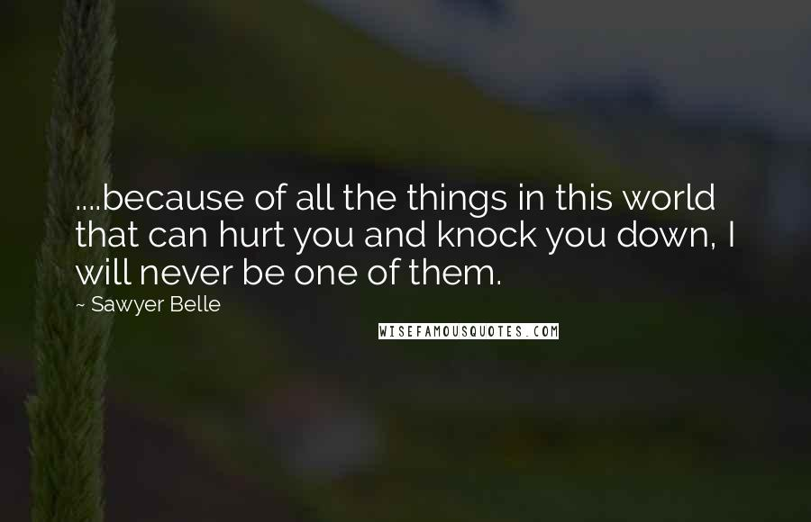 Sawyer Belle quotes: ....because of all the things in this world that can hurt you and knock you down, I will never be one of them.
