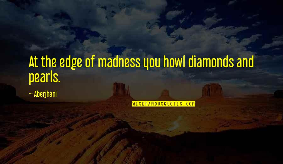 Saxophone Players Quotes By Aberjhani: At the edge of madness you howl diamonds