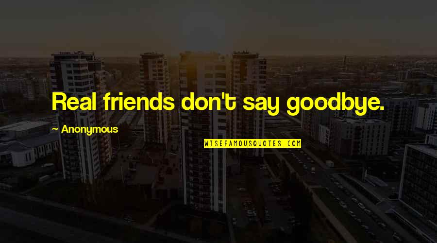 Say Goodbye Quotes By Anonymous: Real friends don't say goodbye.