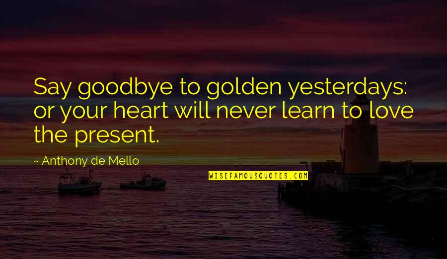 Say Goodbye Quotes By Anthony De Mello: Say goodbye to golden yesterdays: or your heart