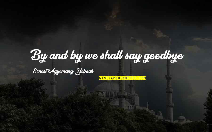 Say Goodbye Quotes By Ernest Agyemang Yeboah: By and by we shall say goodbye