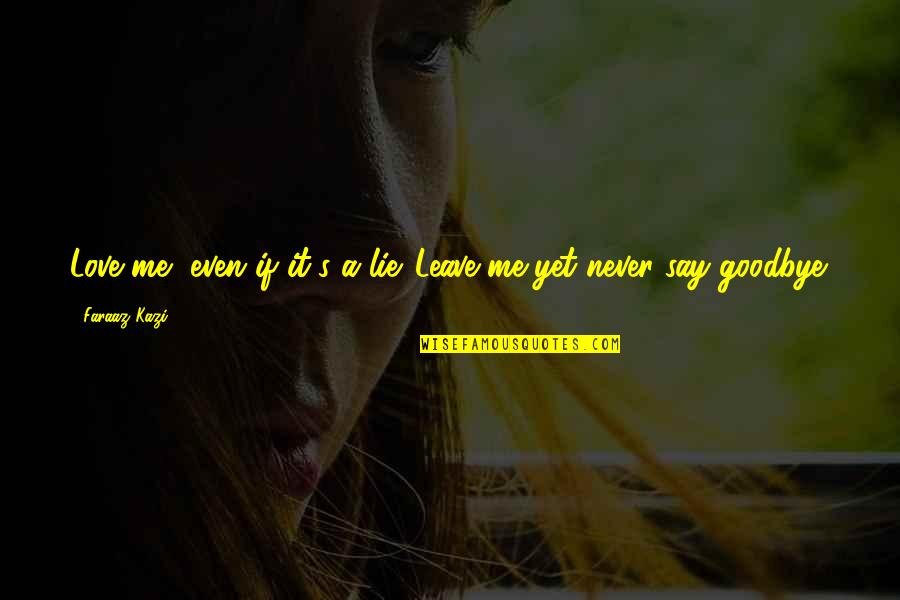 Say Goodbye Quotes By Faraaz Kazi: Love me, even if it's a lie. Leave