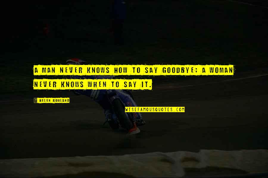 Say Goodbye Quotes By Helen Rowland: A man never knows how to say goodbye;