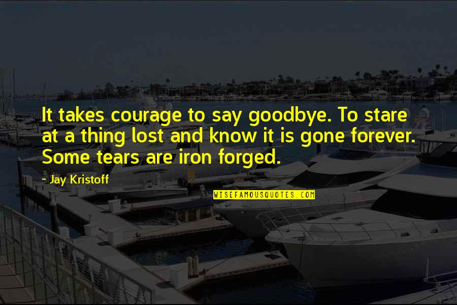Say Goodbye Quotes By Jay Kristoff: It takes courage to say goodbye. To stare