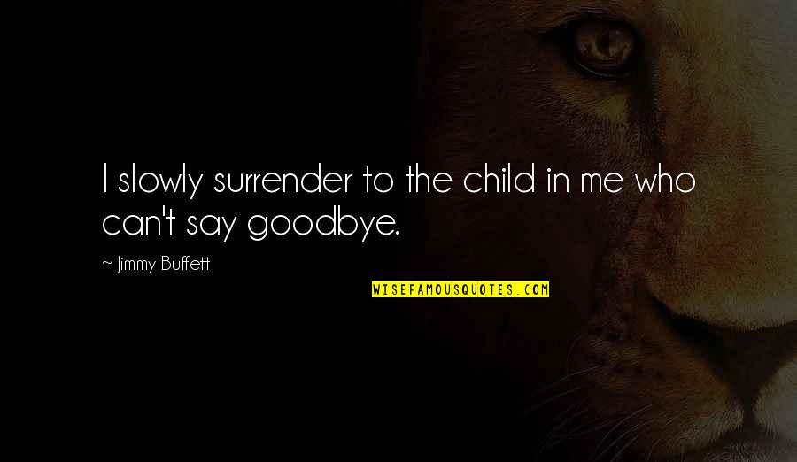 Say Goodbye Quotes By Jimmy Buffett: I slowly surrender to the child in me