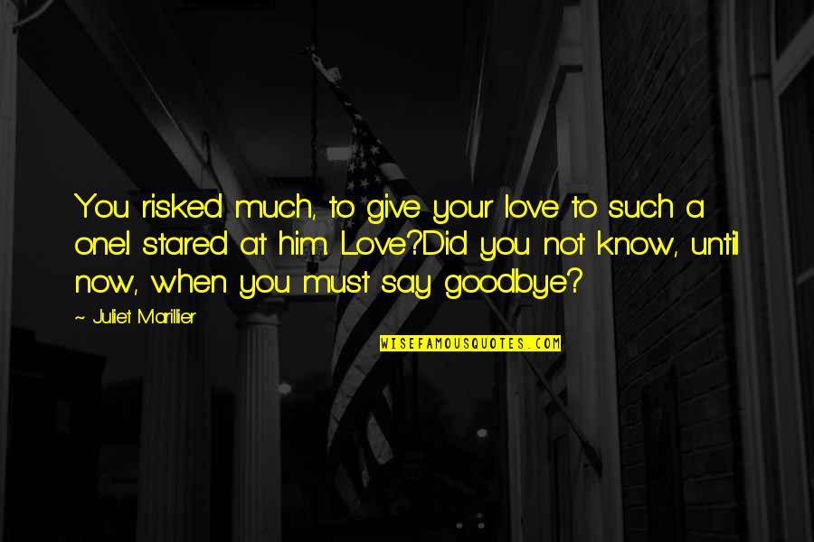 Say Goodbye Quotes By Juliet Marillier: You risked much, to give your love to