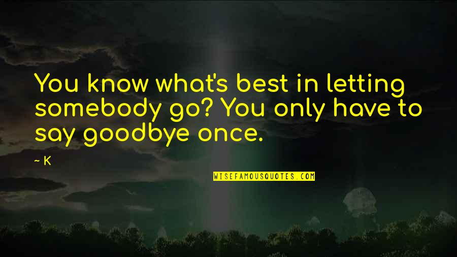 Say Goodbye Quotes By K: You know what's best in letting somebody go?