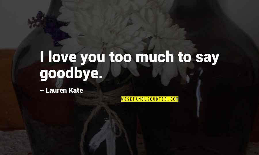 Say Goodbye Quotes By Lauren Kate: I love you too much to say goodbye.