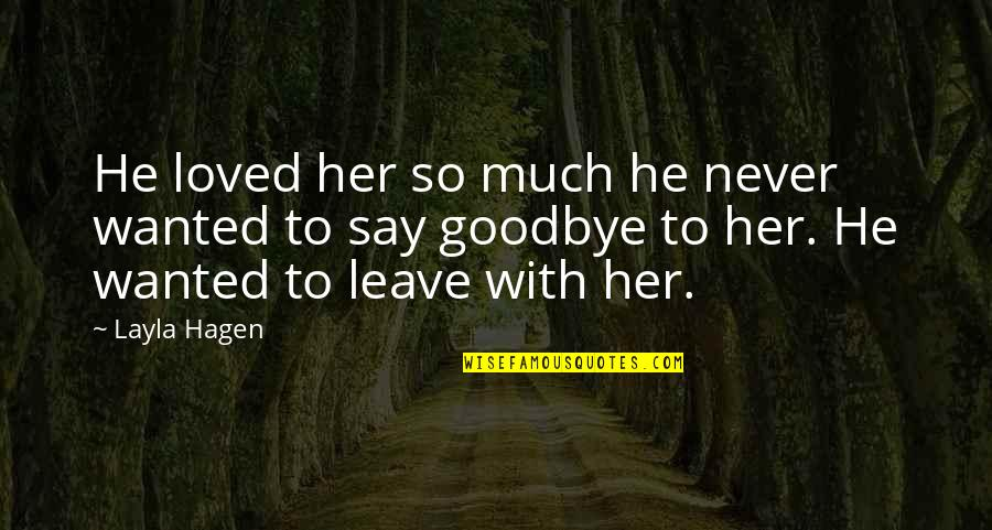 Say Goodbye Quotes By Layla Hagen: He loved her so much he never wanted