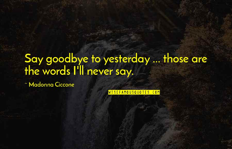 Say Goodbye Quotes By Madonna Ciccone: Say goodbye to yesterday ... those are the