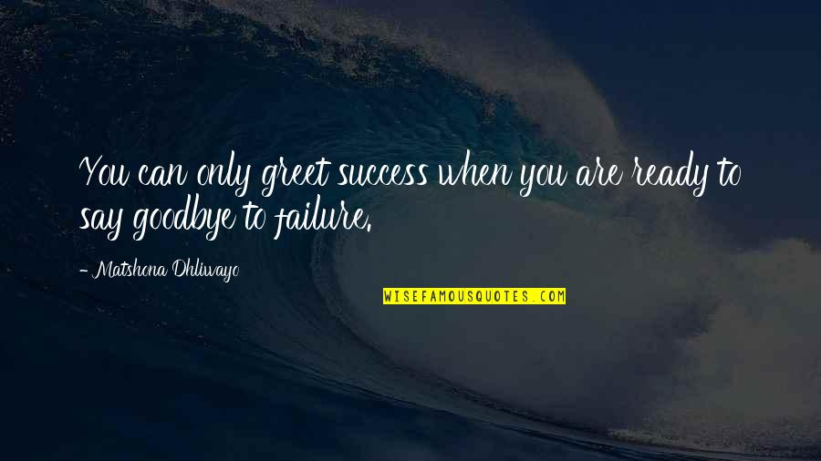 Say Goodbye Quotes By Matshona Dhliwayo: You can only greet success when you are