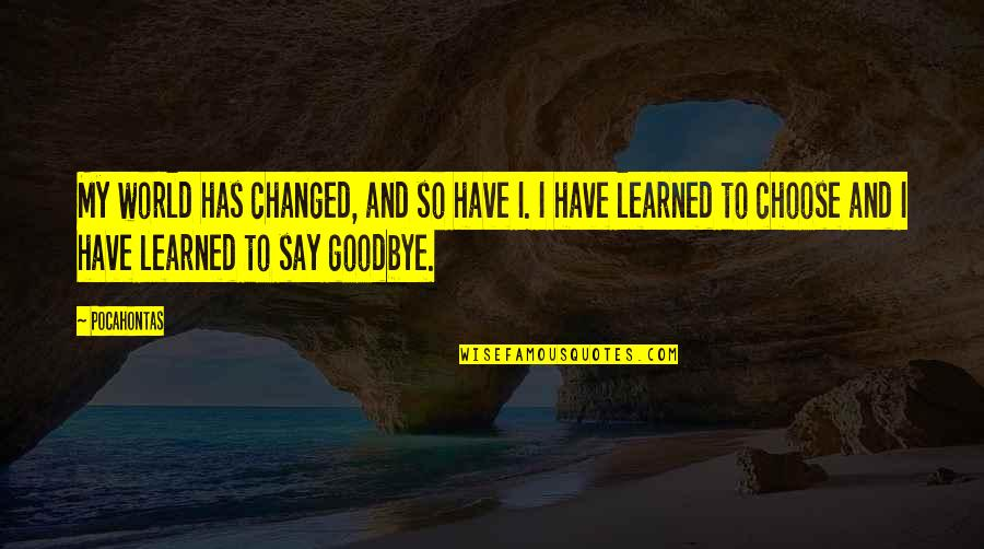 Say Goodbye Quotes By Pocahontas: My world has changed, and so have I.