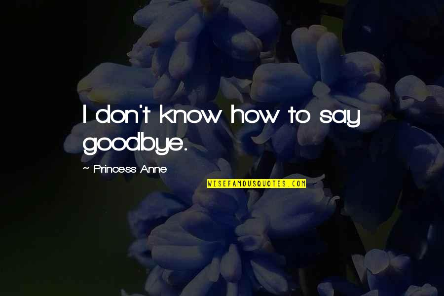 Say Goodbye Quotes By Princess Anne: I don't know how to say goodbye.