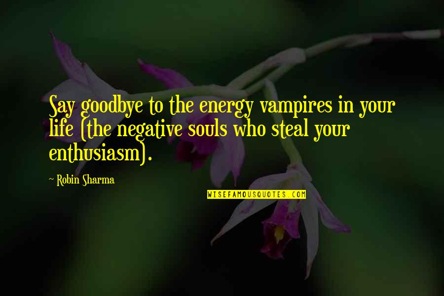 Say Goodbye Quotes By Robin Sharma: Say goodbye to the energy vampires in your