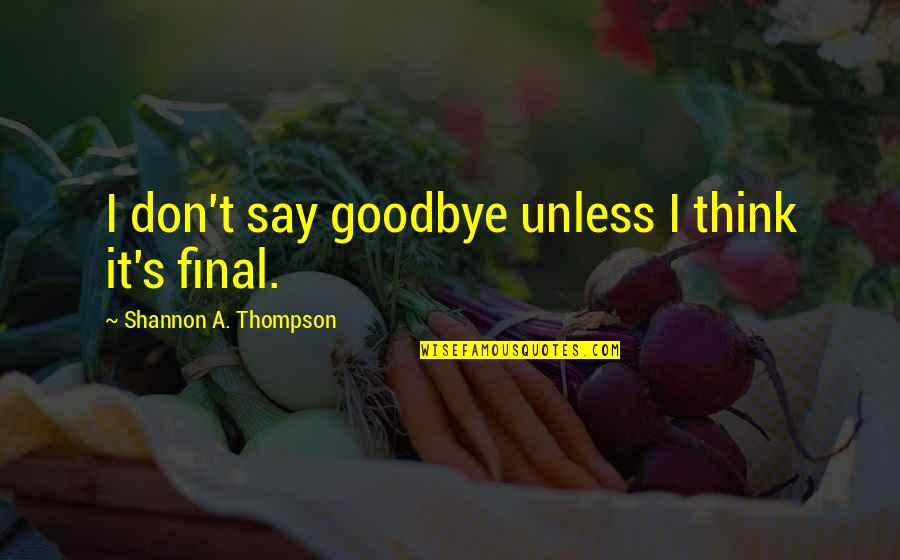 Say Goodbye Quotes By Shannon A. Thompson: I don't say goodbye unless I think it's