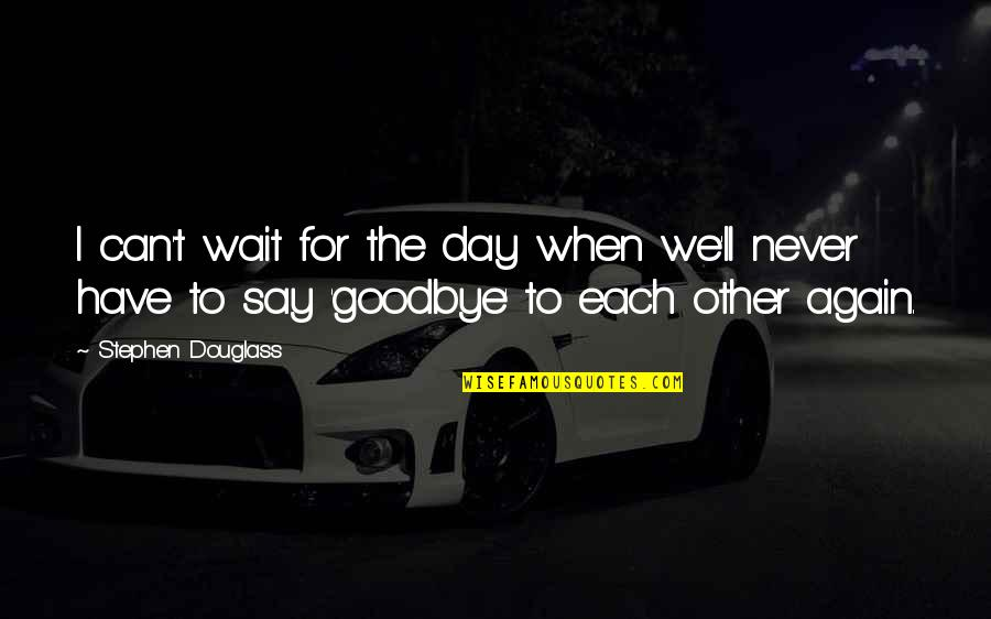 Say Goodbye Quotes By Stephen Douglass: I can't wait for the day when we'll