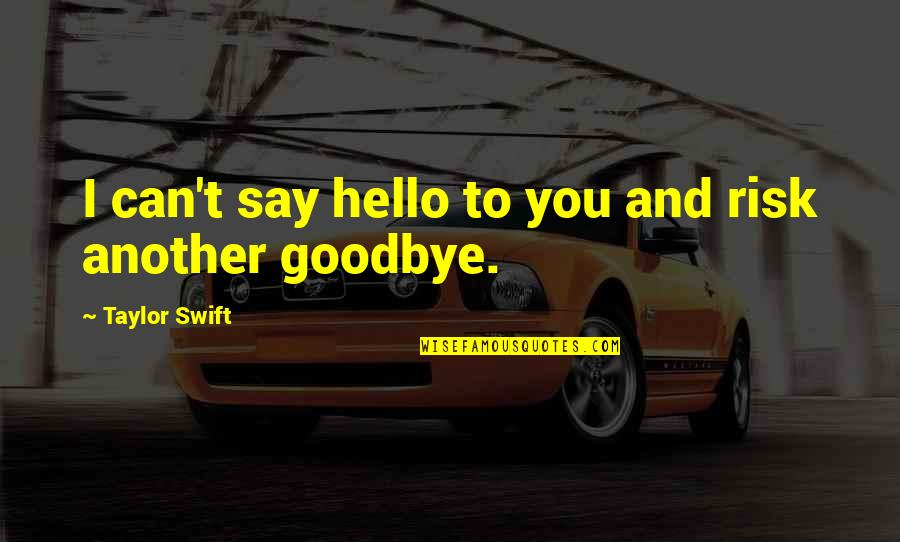Say Goodbye Quotes By Taylor Swift: I can't say hello to you and risk
