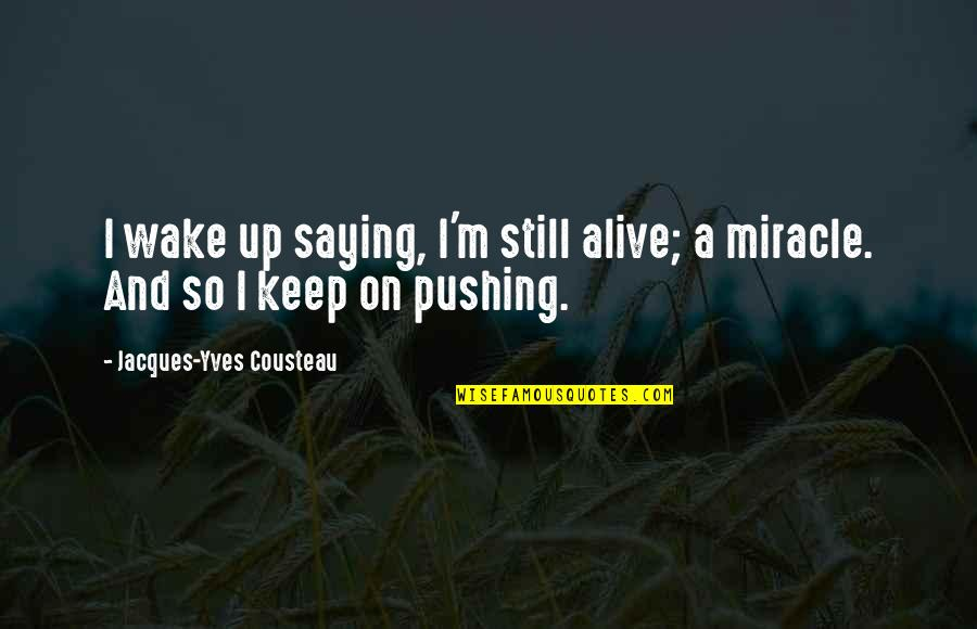 Saying Good Morning Quotes By Jacques-Yves Cousteau: I wake up saying, I'm still alive; a