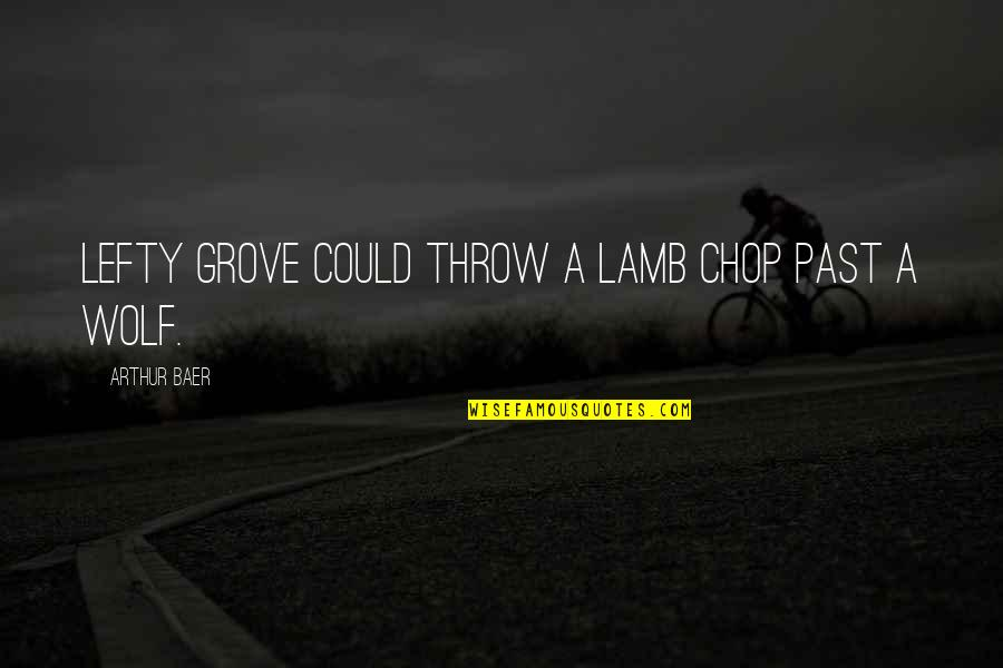 Saying Goodbye Is Hard To Do Quotes By Arthur Baer: Lefty Grove could throw a lamb chop past