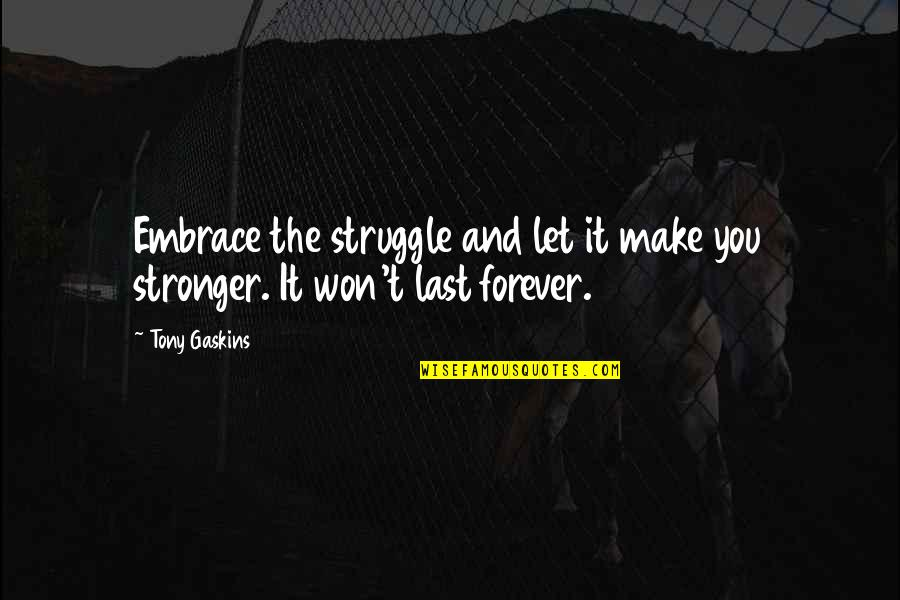 Saying Goodbye Is Hard To Do Quotes By Tony Gaskins: Embrace the struggle and let it make you
