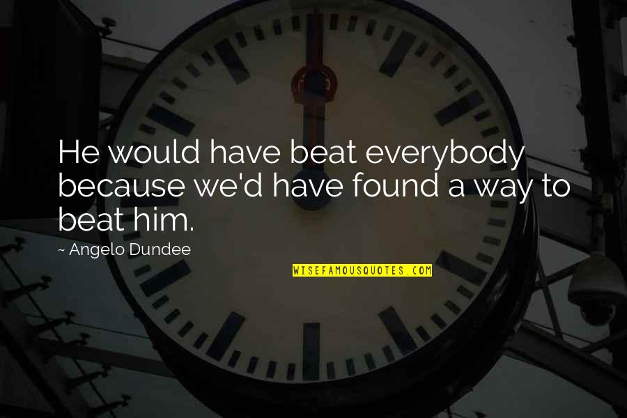 Saying Hateful Things Quotes By Angelo Dundee: He would have beat everybody because we'd have